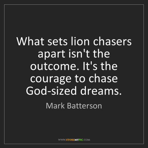 Mark Batterson: What sets lion chasers apart isn't the outcome. It's...