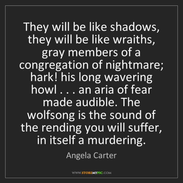 Angela Carter: They will be like shadows, they will be like wraiths,...