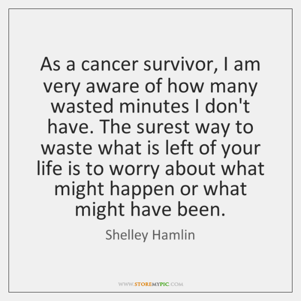 As a cancer survivor, I am very aware of how many wasted ...