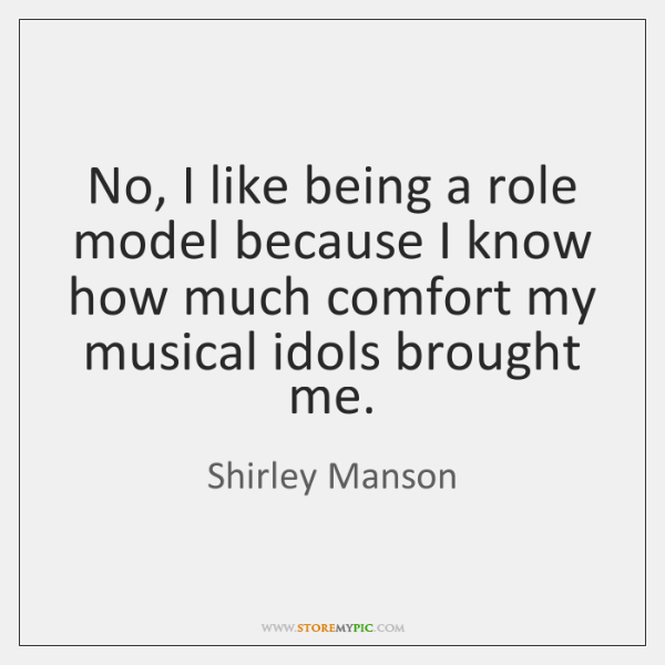 No, I like being a role model because I know how much ...