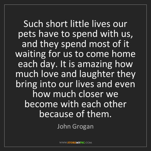 John Grogan: Such short little lives our pets have to spend with us,...