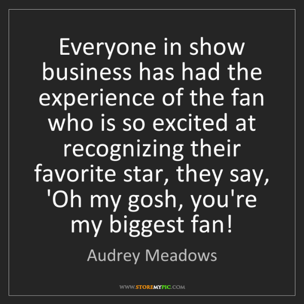 Audrey Meadows: Everyone in show business has had the experience of the...