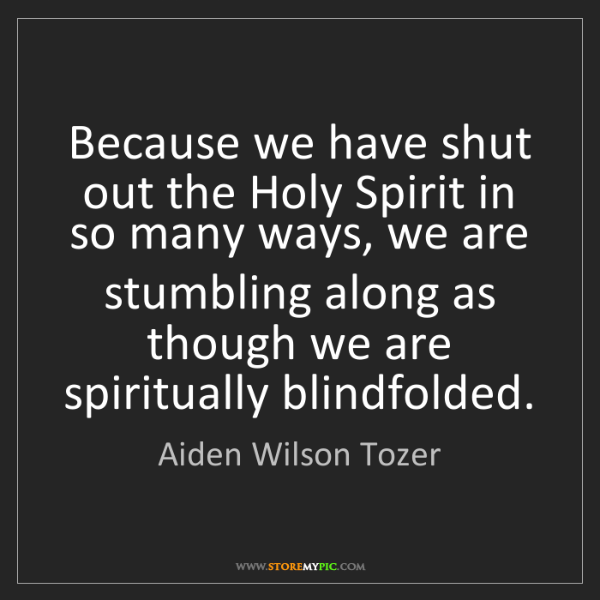 Aiden Wilson Tozer: Because we have shut out the Holy Spirit in so many ways,...