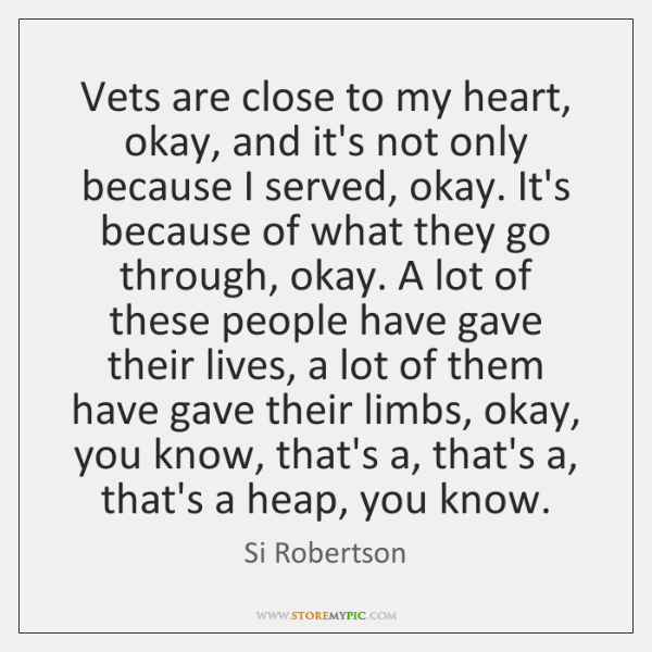 Vets Are Close To My Heart Okay And Its Not Only Because