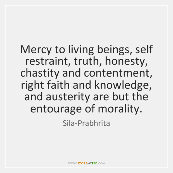 Mercy to living beings, self restraint, truth, honesty, chastity and contentment, right ...