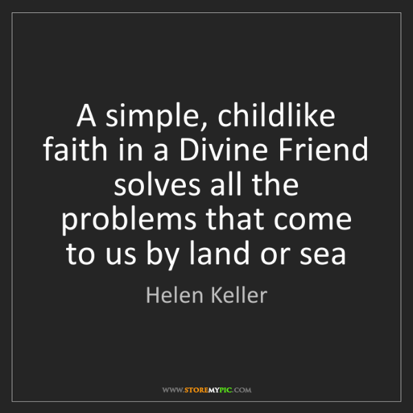 Helen Keller: A simple, childlike faith in a Divine Friend solves all...