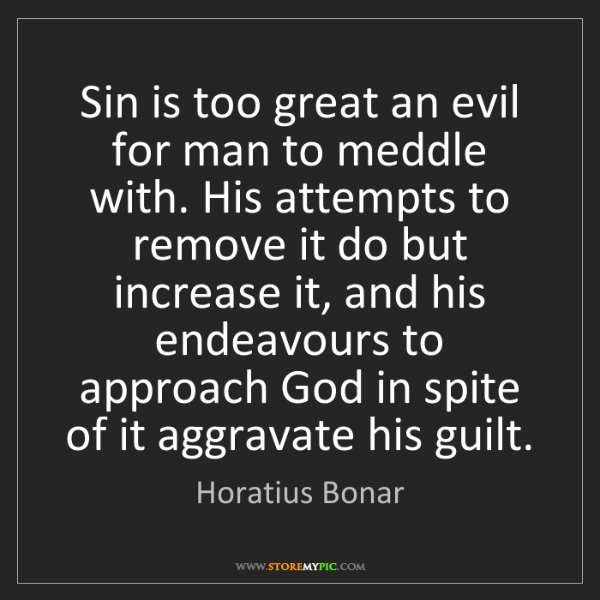 Horatius Bonar: Sin is too great an evil for man to meddle with. His...