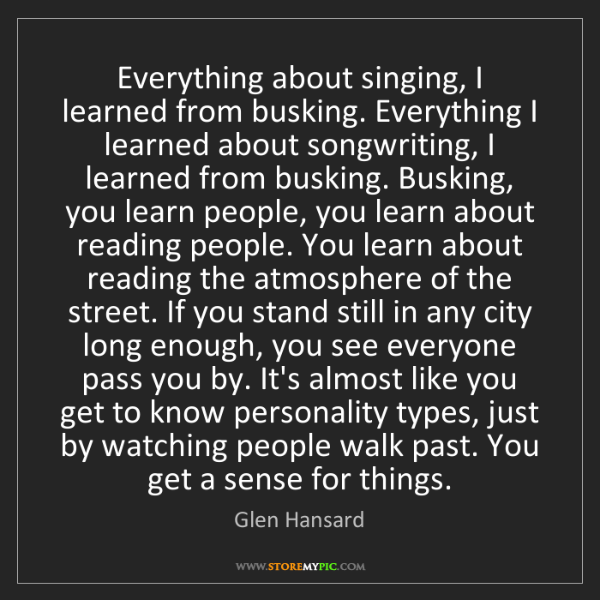 Glen Hansard: Everything about singing, I learned from busking. Everything...