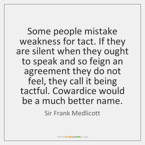 Some people mistake weakness for tact. If they are silent when they ...