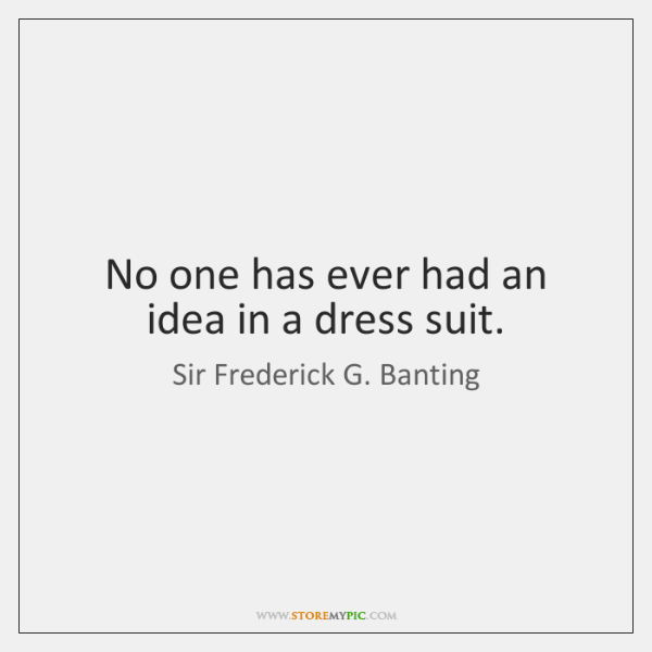 No one has ever had an idea in a dress suit.