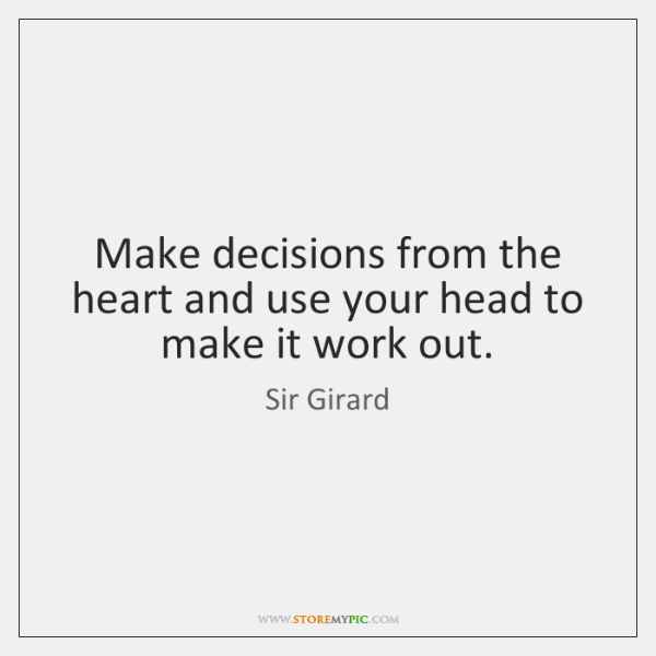 Make decisions from the heart and use your head to make it ...