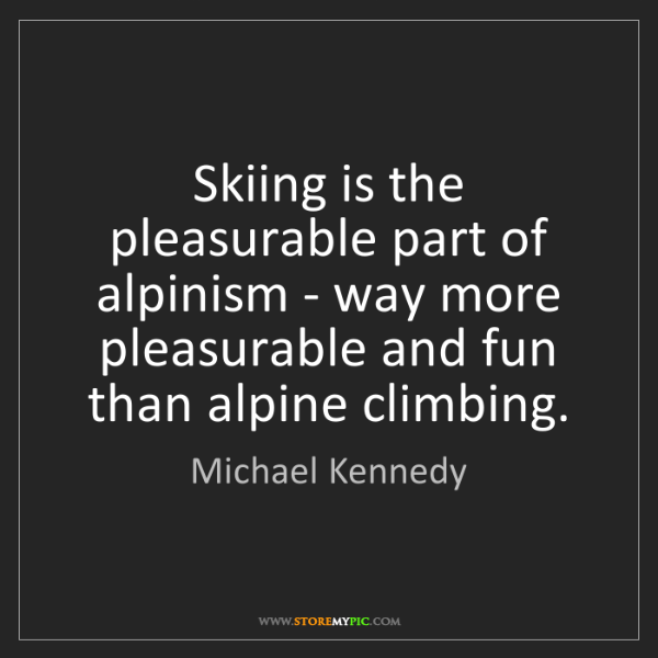 Michael Kennedy: Skiing is the pleasurable part of alpinism - way more...