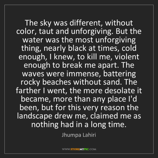 Jhumpa Lahiri: The sky was different, without color, taut and unforgiving....