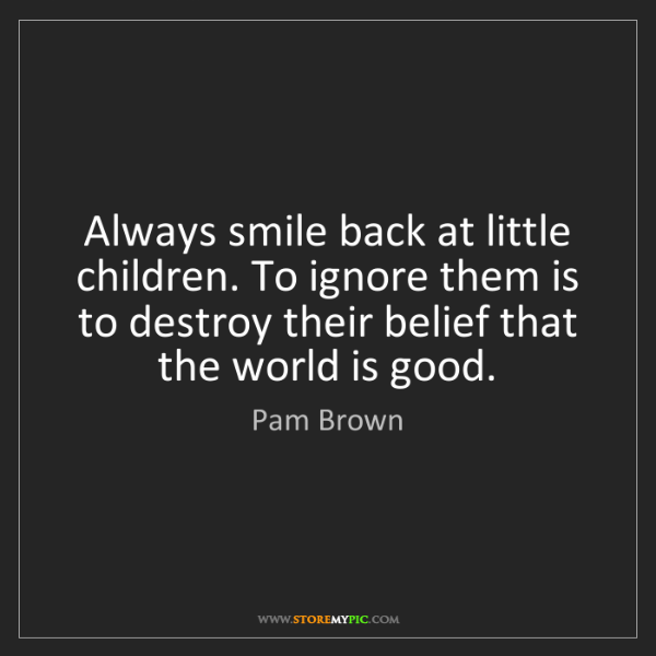 Pam Brown: Always smile back at little children. To ignore them...