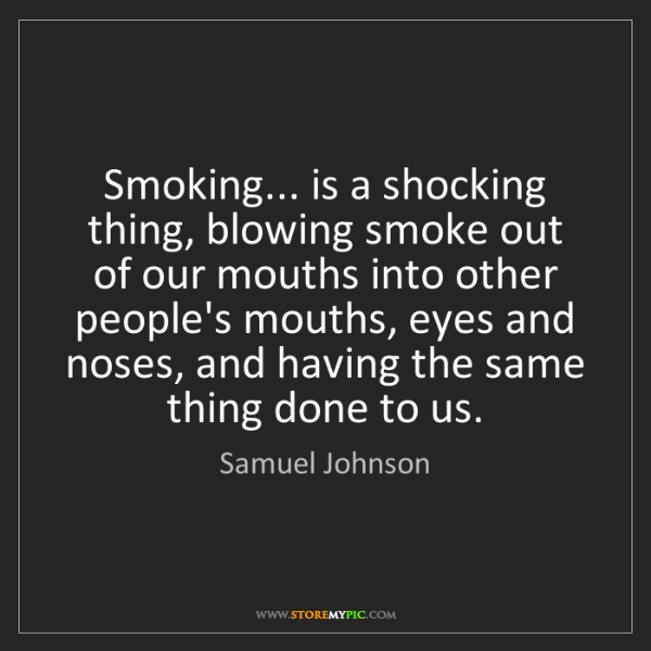Samuel Johnson: Smoking... is a shocking thing, blowing smoke out of...