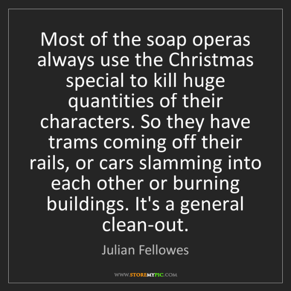 Julian Fellowes: Most of the soap operas always use the Christmas special...