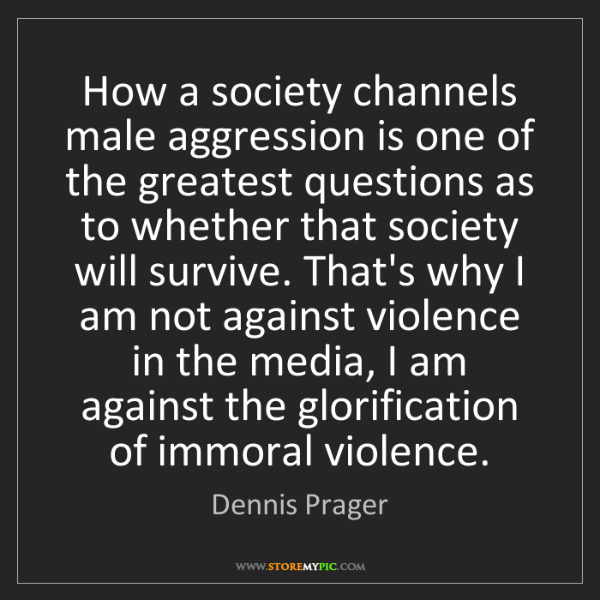 Dennis Prager: How a society channels male aggression is one of the...