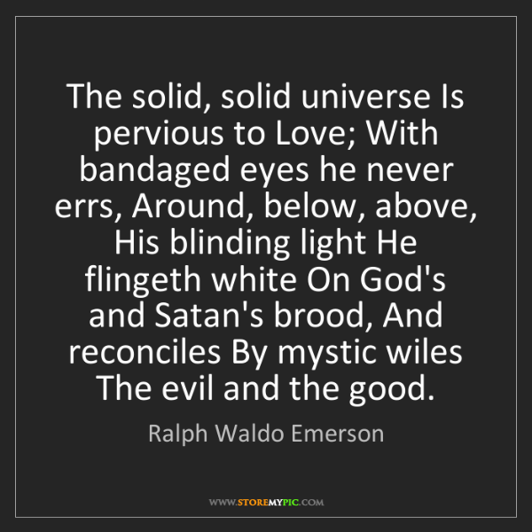 Ralph Waldo Emerson: The solid, solid universe Is pervious to Love; With bandaged...