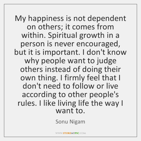 My Happiness Is Not Dependent On Others It Comes From Within