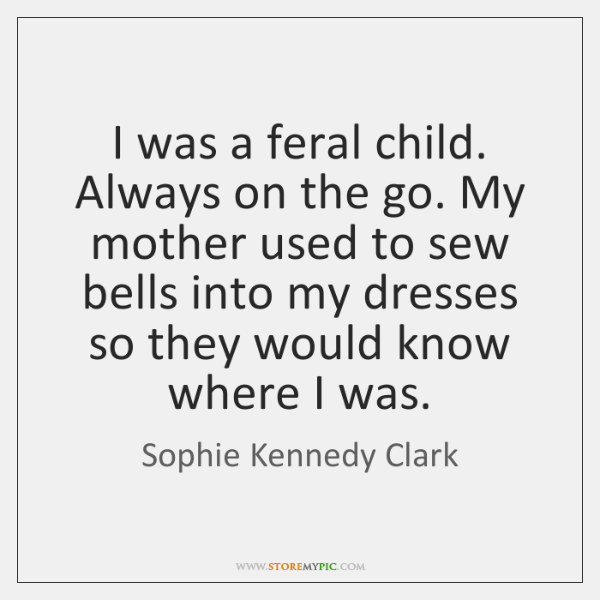 I was a feral child. Always on the go. My mother used ...