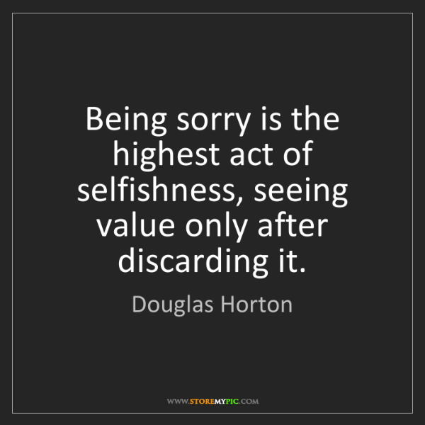 Douglas Horton: Being sorry is the highest act of selfishness, seeing...