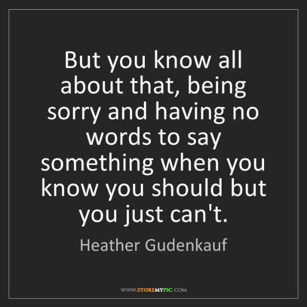 Heather Gudenkauf: But you know all about that, being sorry and having no...