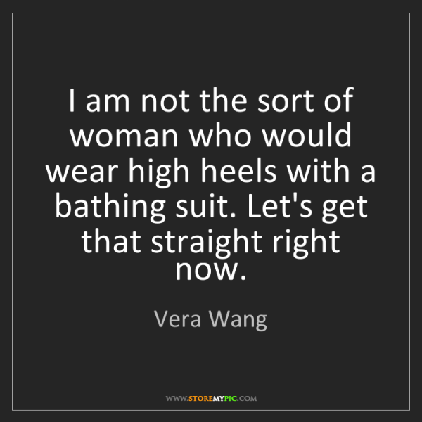 Vera Wang: I am not the sort of woman who would wear high heels...