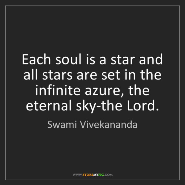 Swami Vivekananda: Each soul is a star and all stars are set in the infinite...