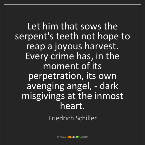 Friedrich Schiller: Let him that sows the serpent's teeth not hope to reap...
