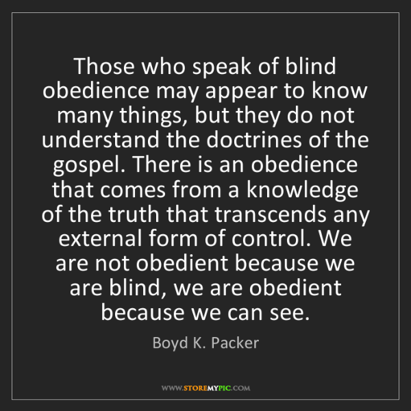 Boyd K. Packer: Those who speak of blind obedience may appear to know...