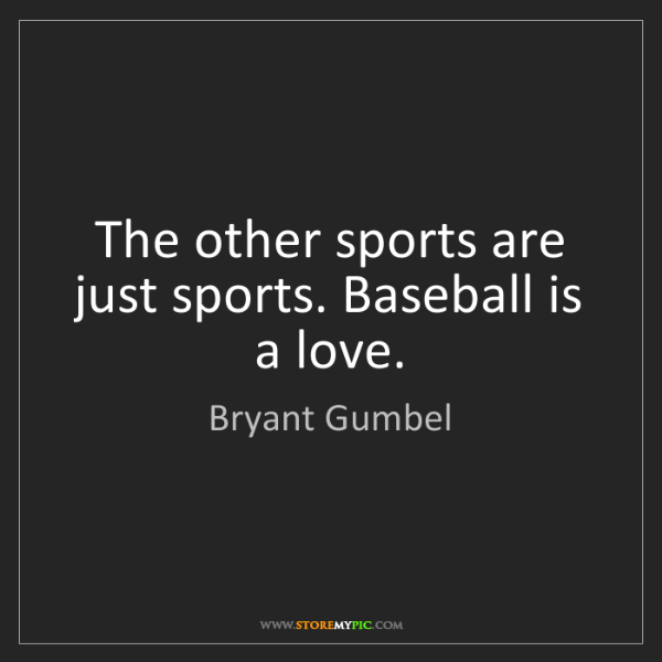 Bryant Gumbel: The other sports are just sports. Baseball is a love.