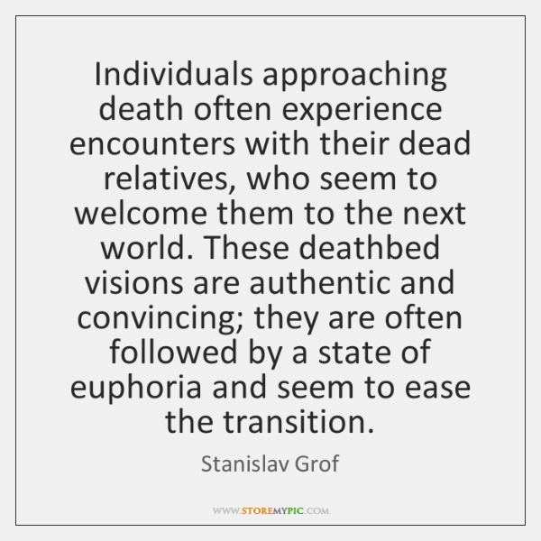 Individuals approaching death often experience encounters with their dead relatives, who seem ...