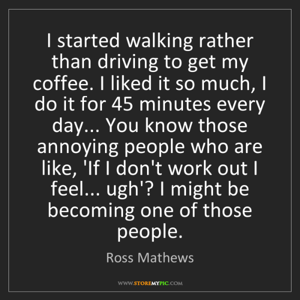 Ross Mathews: I started walking rather than driving to get my coffee....