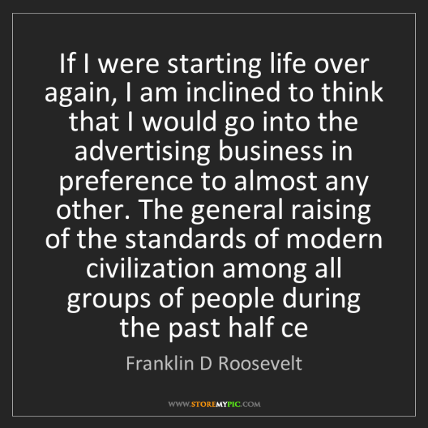 Franklin D Roosevelt: If I were starting life over again, I am inclined to...