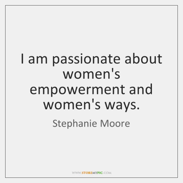 I am passionate about women's empowerment and women's ways.