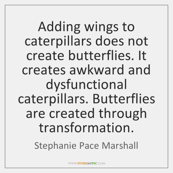 Adding wings to caterpillars does not create butterflies. It creates awkward and ...