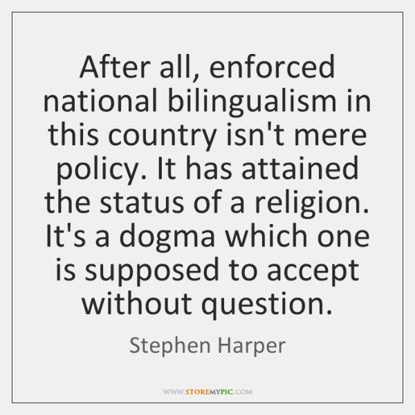 After all, enforced national bilingualism in this country isn't mere policy. It ...