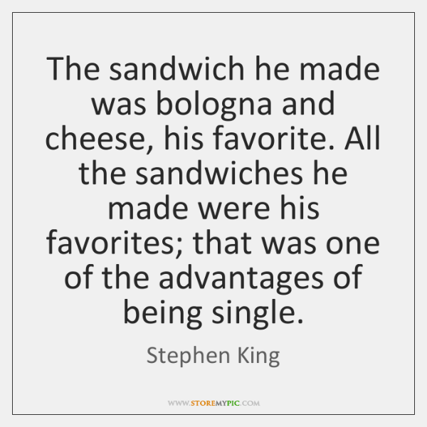 The sandwich he made was bologna and cheese, his favorite. All the ...
