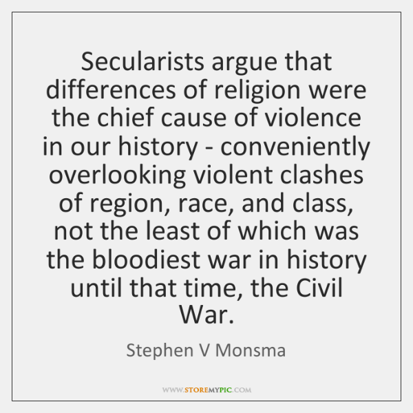 Secularists argue that differences of religion were the chief cause of violence ...