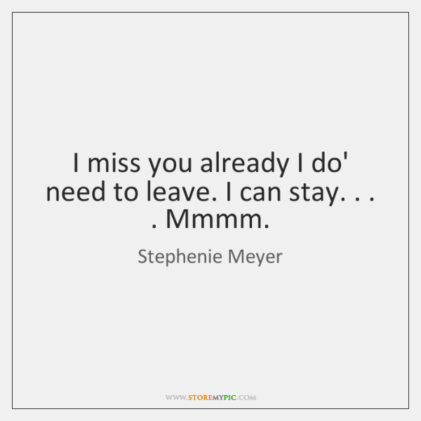 I Miss You Already I Do Need To Leave I Can Stay