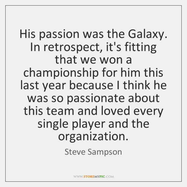 His passion was the Galaxy. In retrospect, it's fitting that we won ...