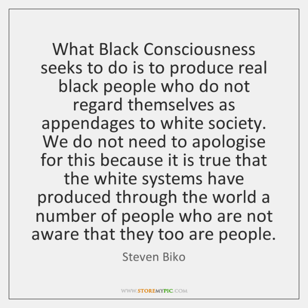 What Black Consciousness seeks to do is to produce real black people ...