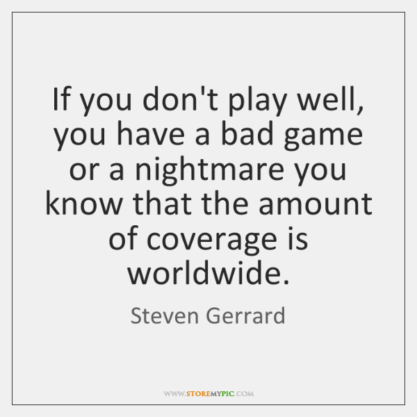 If you don't play well, you have a bad game or a ...