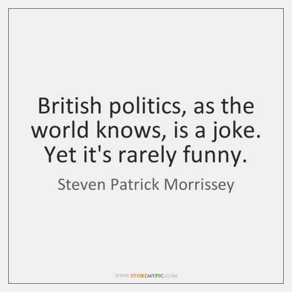 British politics, as the world knows, is a joke. Yet it's rarely ...