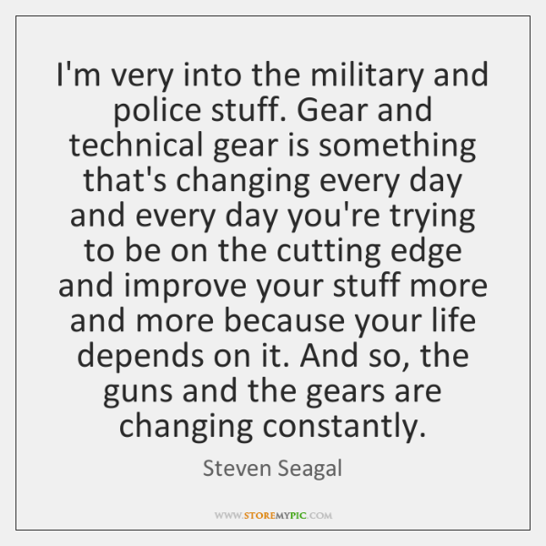 I'm very into the military and police stuff. Gear and technical gear ...