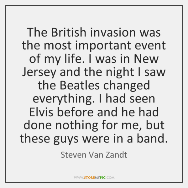 The British invasion was the most important event of my life. I ...