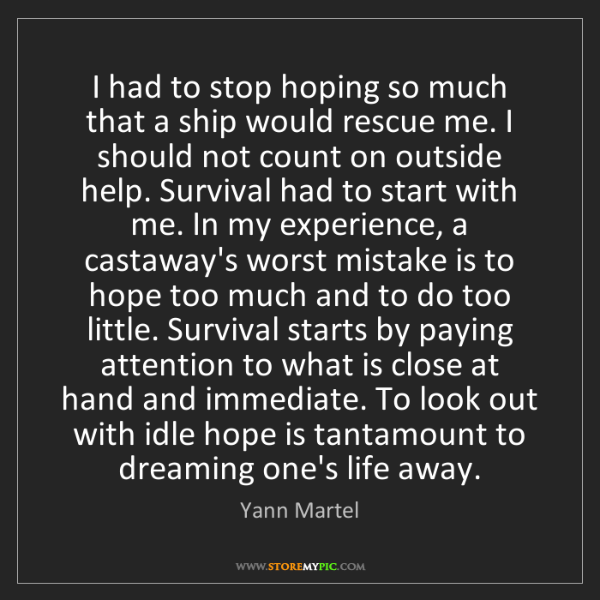 Yann Martel: I had to stop hoping so much that a ship would rescue...