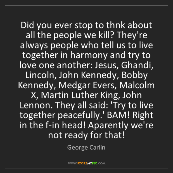 George Carlin: Did you ever stop to thnk about all the people we kill?...