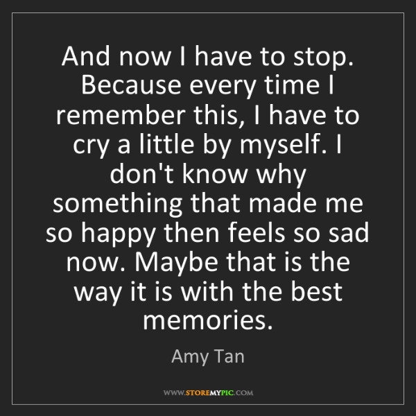 Amy Tan: And now I have to stop. Because every time I remember...