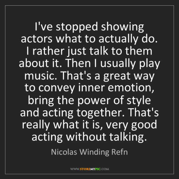 Nicolas Winding Refn: I've stopped showing actors what to actually do. I rather...